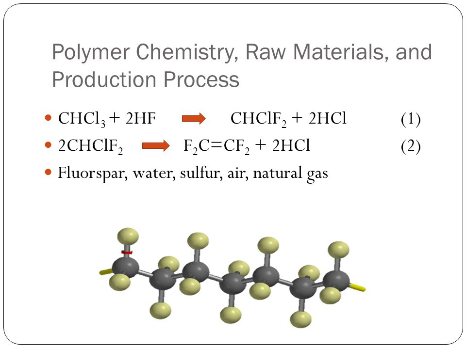 Polymer Chemistry, Raw Materials, and Production Process CHCl 3 + 2HF CHClF 2 + 2HCl (1) 2CHClF 2 F 2 C=CF 2 + 2HCl (2) Fluorspar, water, sulfur, air, natural gas