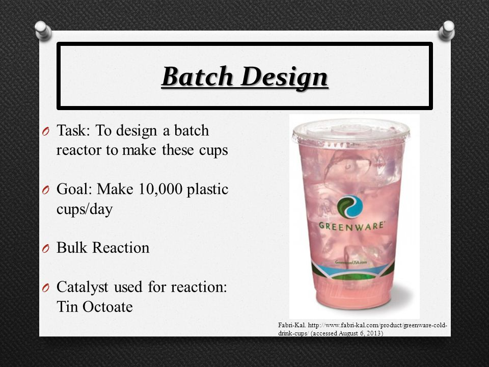 Batch Design O Task: To design a batch reactor to make these cups O Goal: Make 10,000 plastic cups/day O Bulk Reaction O Catalyst used for reaction: T