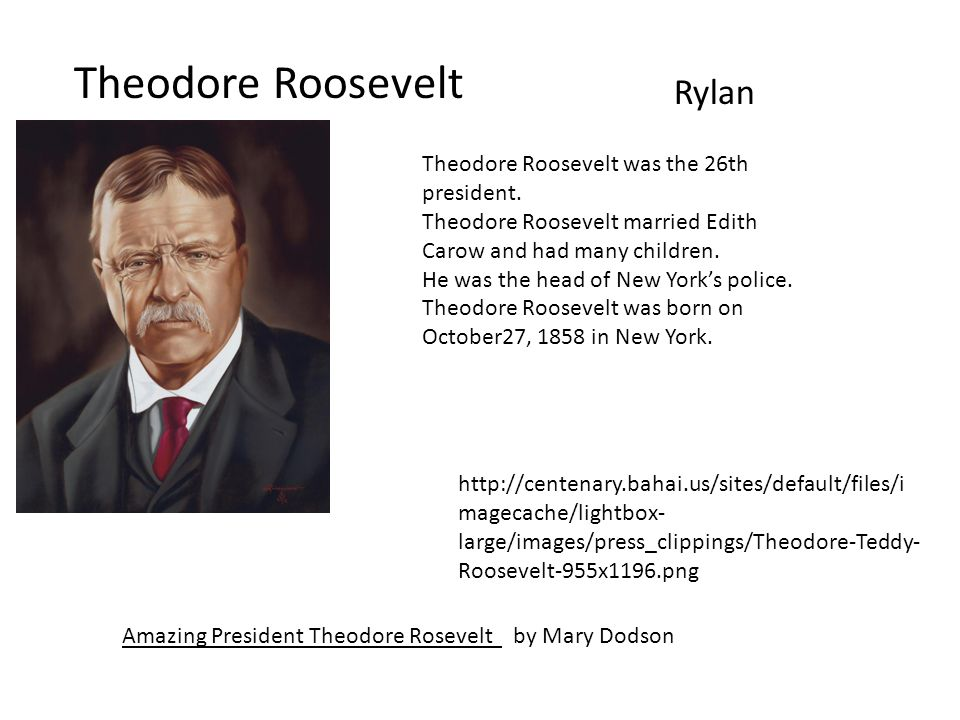 Theodore Roosevelt Rylan Amazing President Theodore Rosevelt by Mary Dodson http://centenary.bahai.us/sites/default/files/i magecache/lightbox- large/images/press_clippings/Theodore-Teddy- Roosevelt-955x1196.png Theodore Roosevelt was the 26th president.