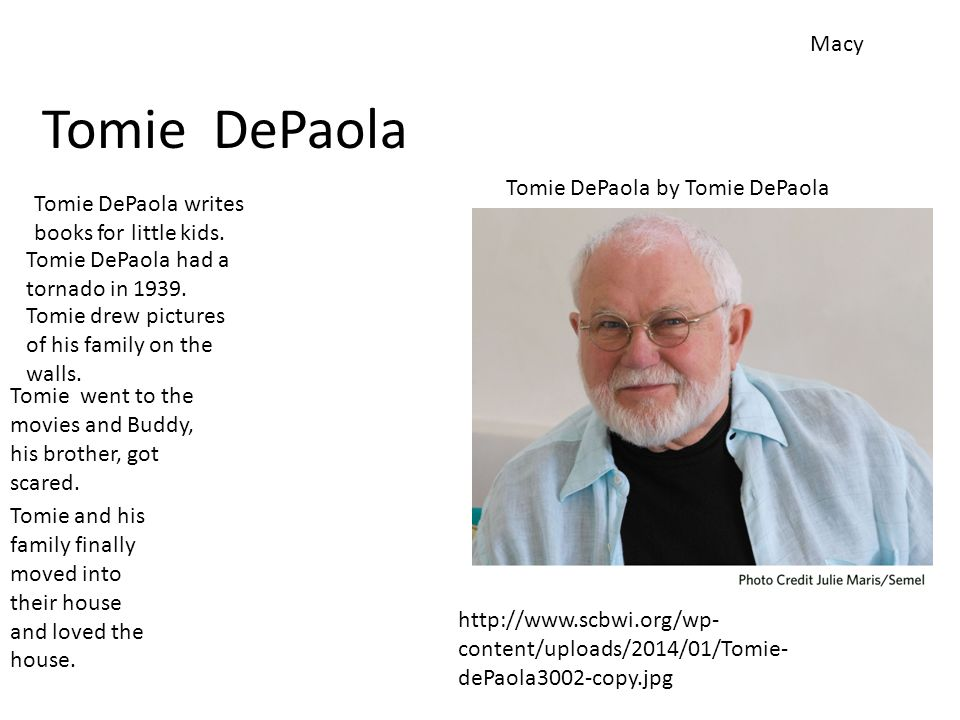 Tomie DePaola Macy Tomie DePaola by Tomie DePaola http://www.scbwi.org/wp- content/uploads/2014/01/Tomie- dePaola3002-copy.jpg Tomie DePaola had a tornado in 1939.