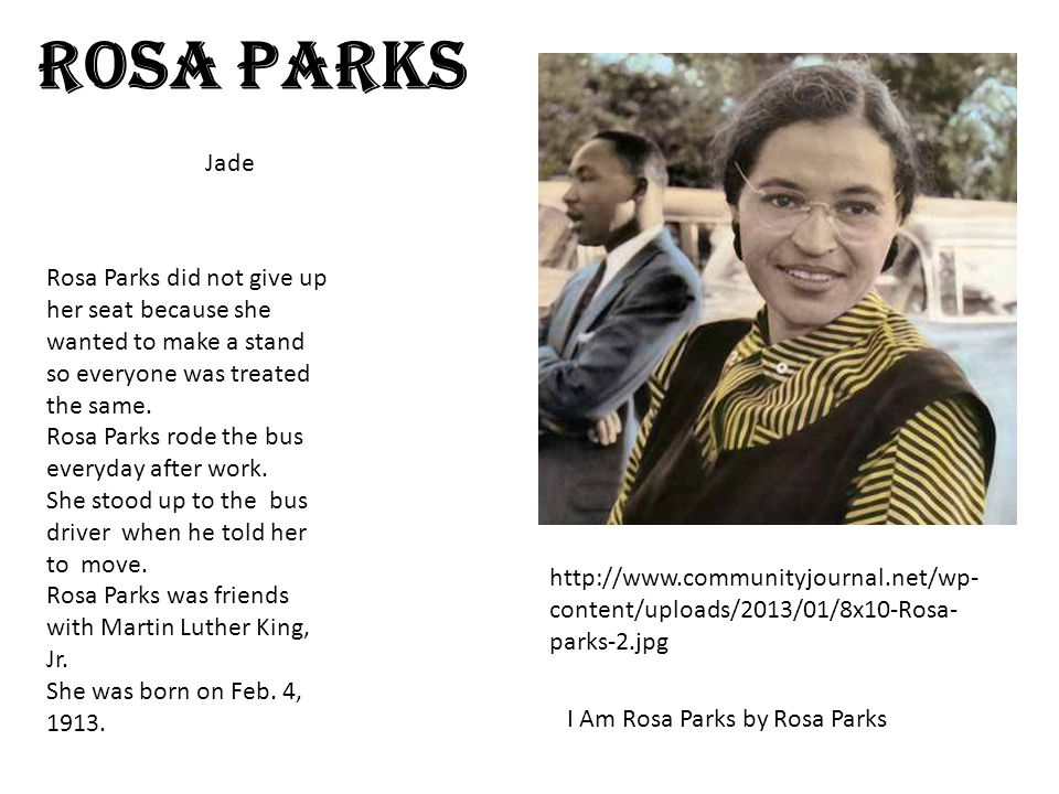 Rosa Parks http://www.communityjournal.net/wp- content/uploads/2013/01/8x10-Rosa- parks-2.jpg Rosa Parks did not give up her seat because she wanted to make a stand so everyone was treated the same.