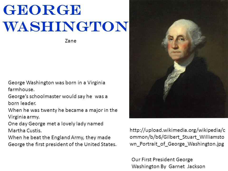 http://upload.wikimedia.org/wikipedia/c ommon/b/b6/Gilbert_Stuart_Williamsto wn_Portrait_of_George_Washington.jpg George Washington Zane Our First President George Washington By Garnet Jackson George Washington was born in a Virginia farmhouse.