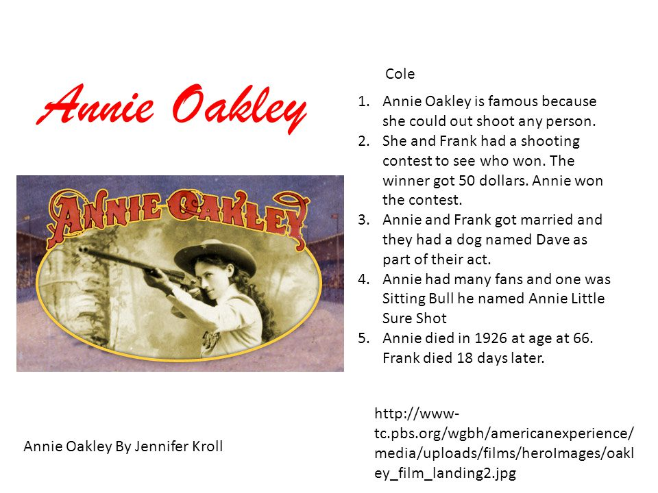 Annie Oakley Cole Annie Oakley By Jennifer Kroll http://www- tc.pbs.org/wgbh/americanexperience/ media/uploads/films/heroImages/oakl ey_film_landing2.jpg 1.Annie Oakley is famous because she could out shoot any person.
