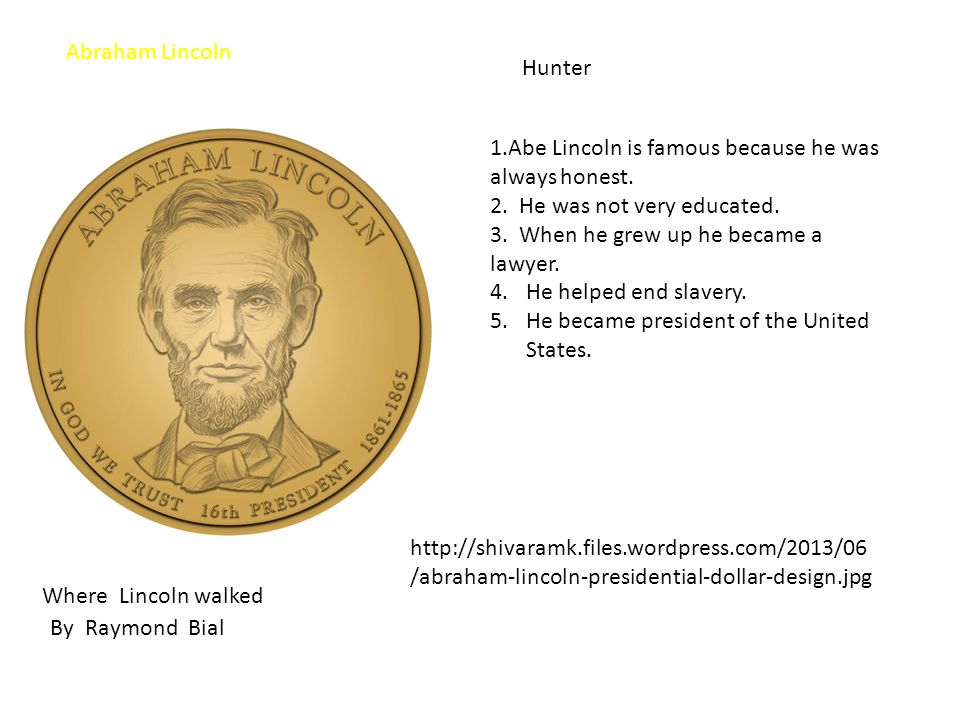 Where Lincoln walked Hunter By Raymond Bial http://shivaramk.files.wordpress.com/2013/06 /abraham-lincoln-presidential-dollar-design.jpg 1.Abe Lincoln is famous because he was always honest.