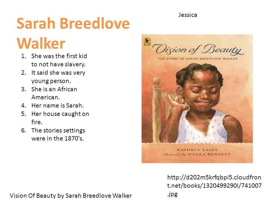 Jessica Sarah Breedlove Walker Vision Of Beauty by Sarah Breedlove Walker http://d202m5krfqbpi5.cloudfron t.net/books/1320499290l/741007.jpg 1.She was the first kid to not have slavery.