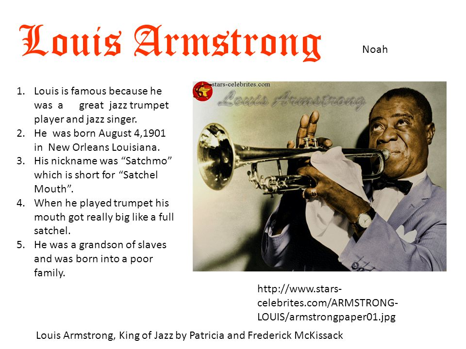 Louis Armstrong Noah Louis Armstrong, King of Jazz by Patricia and Frederick McKissack http://www.stars- celebrites.com/ARMSTRONG- LOUIS/armstrongpaper01.jpg 1.Louis is famous because he was a great jazz trumpet player and jazz singer.