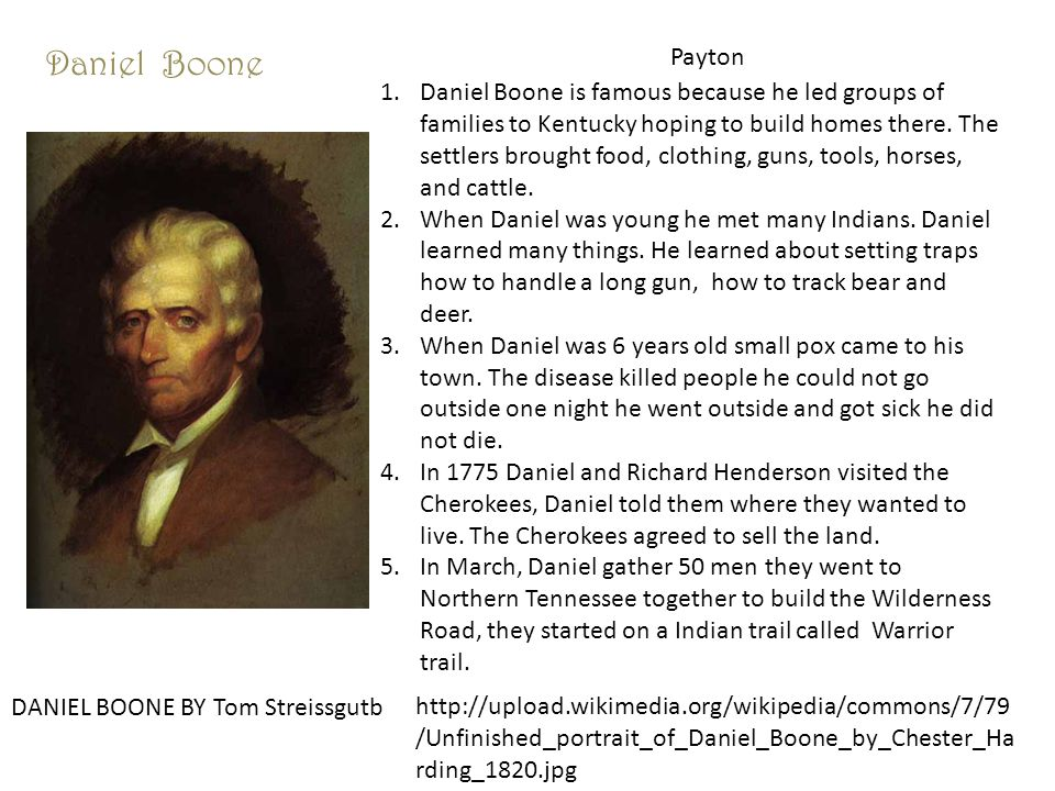 Daniel Boone Payton DANIEL BOONE BY Tom Streissgutb http://upload.wikimedia.org/wikipedia/commons/7/79 /Unfinished_portrait_of_Daniel_Boone_by_Chester_Ha rding_1820.jpg 1.Daniel Boone is famous because he led groups of families to Kentucky hoping to build homes there.