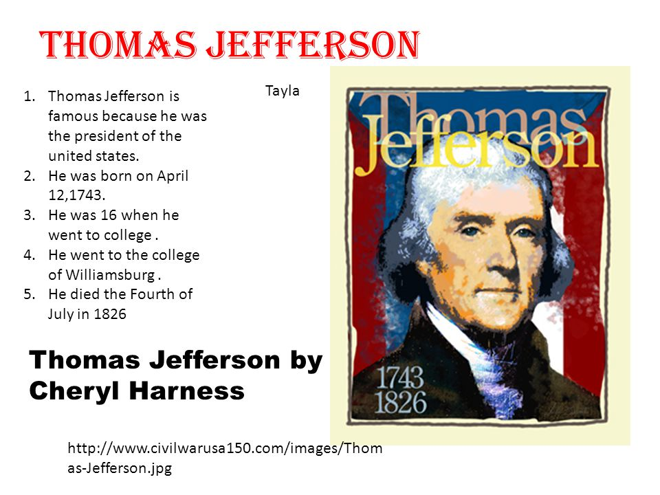 Thomas Jefferson Tayla Thomas Jefferson by Cheryl Harness http://www.civilwarusa150.com/images/Thom as-Jefferson.jpg 1.Thomas Jefferson is famous because he was the president of the united states.