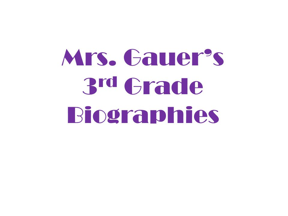 Mrs. Gauer's 3 rd Grade Biographies