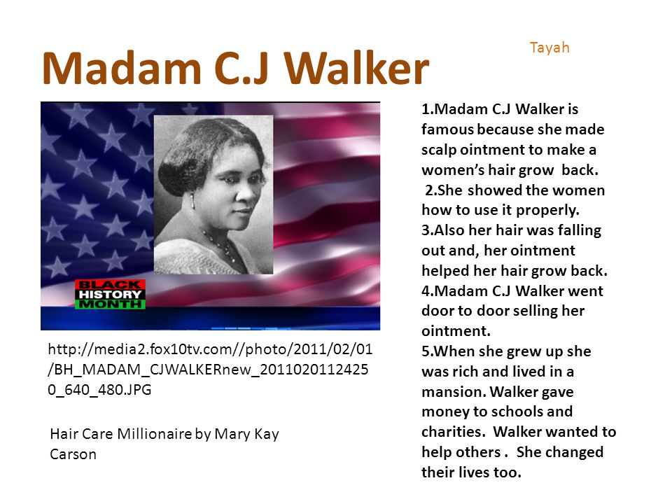 Madam C.J Walker Tayah 1.Madam C.J Walker is famous because she made scalp ointment to make a women's hair grow back.