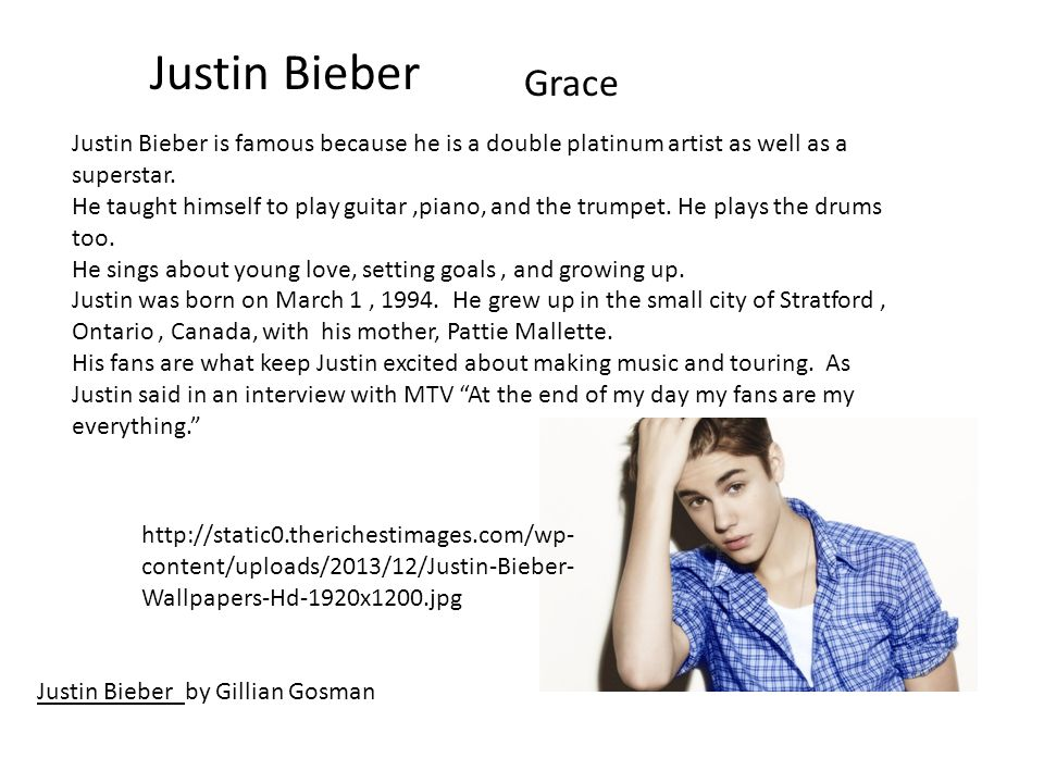Justin Bieber Grace Justin Bieber by Gillian Gosman Justin Bieber is famous because he is a double platinum artist as well as a superstar.
