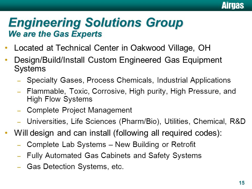 15 Engineering Solutions Group We are the Gas Experts Located at Technical Center in Oakwood Village, OH Design/Build/Install Custom Engineered Gas Eq