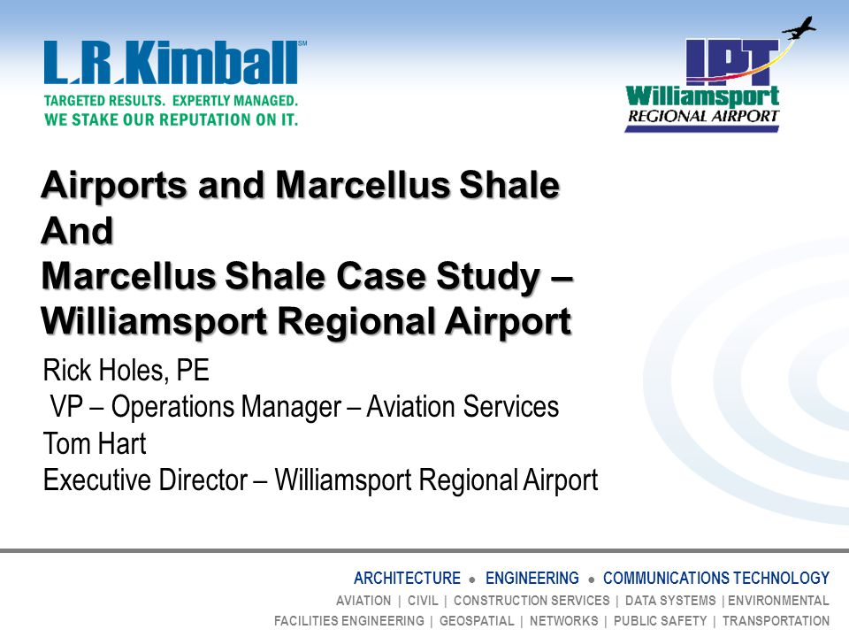 ARCHITECTURE ● ENGINEERING ● COMMUNICATIONS TECHNOLOGY AVIATION | CIVIL | CONSTRUCTION SERVICES | DATA SYSTEMS | ENVIRONMENTAL FACILITIES ENGINEERING | GEOSPATIAL | NETWORKS | PUBLIC SAFETY | TRANSPORTATION The Marcellus Shale Industry and Airports Development Opportunities - Airport Usage – Many companies have their own aircraft Fly staff to PA on Monday morning Fly staff back to home on Friday afternoon Typically 5-20 seat jet aircraft Some have as large as 50-passenger jet aircraft May need hangar space – Many use existing commercial service This will help attract more and larger aircraft May need to look at different routes Parking facilities can become overtaxed