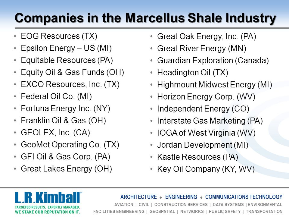 ARCHITECTURE ● ENGINEERING ● COMMUNICATIONS TECHNOLOGY AVIATION | CIVIL | CONSTRUCTION SERVICES | DATA SYSTEMS | ENVIRONMENTAL FACILITIES ENGINEERING | GEOSPATIAL | NETWORKS | PUBLIC SAFETY | TRANSPORTATION Companies in the Marcellus Shale Industry EOG Resources (TX) Epsilon Energy – US (MI) Equitable Resources (PA) Equity Oil & Gas Funds (OH) EXCO Resources, Inc.