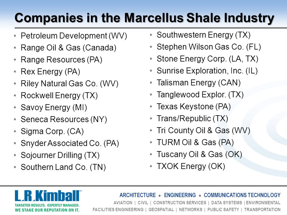 ARCHITECTURE ● ENGINEERING ● COMMUNICATIONS TECHNOLOGY AVIATION | CIVIL | CONSTRUCTION SERVICES | DATA SYSTEMS | ENVIRONMENTAL FACILITIES ENGINEERING | GEOSPATIAL | NETWORKS | PUBLIC SAFETY | TRANSPORTATION Companies in the Marcellus Shale Industry Petroleum Development (WV) Range Oil & Gas (Canada) Range Resources (PA) Rex Energy (PA) Riley Natural Gas Co.