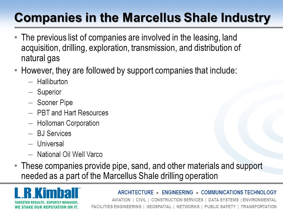 ARCHITECTURE ● ENGINEERING ● COMMUNICATIONS TECHNOLOGY AVIATION | CIVIL | CONSTRUCTION SERVICES | DATA SYSTEMS | ENVIRONMENTAL FACILITIES ENGINEERING | GEOSPATIAL | NETWORKS | PUBLIC SAFETY | TRANSPORTATION Companies in the Marcellus Shale Industry The previous list of companies are involved in the leasing, land acquisition, drilling, exploration, transmission, and distribution of natural gas However, they are followed by support companies that include: – Halliburton – Superior – Sooner Pipe – PBT and Hart Resources – Holloman Corporation – BJ Services – Universal – National Oil Well Varco These companies provide pipe, sand, and other materials and support needed as a part of the Marcellus Shale drilling operation