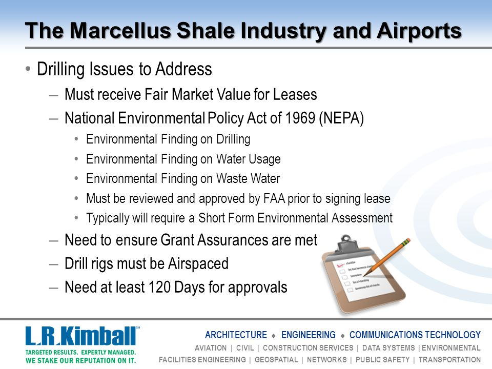 ARCHITECTURE ● ENGINEERING ● COMMUNICATIONS TECHNOLOGY AVIATION | CIVIL | CONSTRUCTION SERVICES | DATA SYSTEMS | ENVIRONMENTAL FACILITIES ENGINEERING | GEOSPATIAL | NETWORKS | PUBLIC SAFETY | TRANSPORTATION The Marcellus Shale Industry and Airports Drilling Issues to Address – Must receive Fair Market Value for Leases – National Environmental Policy Act of 1969 (NEPA) Environmental Finding on Drilling Environmental Finding on Water Usage Environmental Finding on Waste Water Must be reviewed and approved by FAA prior to signing lease Typically will require a Short Form Environmental Assessment – Need to ensure Grant Assurances are met – Drill rigs must be Airspaced – Need at least 120 Days for approvals