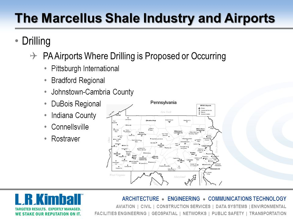 ARCHITECTURE ● ENGINEERING ● COMMUNICATIONS TECHNOLOGY AVIATION | CIVIL | CONSTRUCTION SERVICES | DATA SYSTEMS | ENVIRONMENTAL FACILITIES ENGINEERING | GEOSPATIAL | NETWORKS | PUBLIC SAFETY | TRANSPORTATION The Marcellus Shale Industry and Airports Drilling  PA Airports Where Drilling is Proposed or Occurring Pittsburgh International Bradford Regional Johnstown-Cambria County DuBois Regional Indiana County Connellsville Rostraver