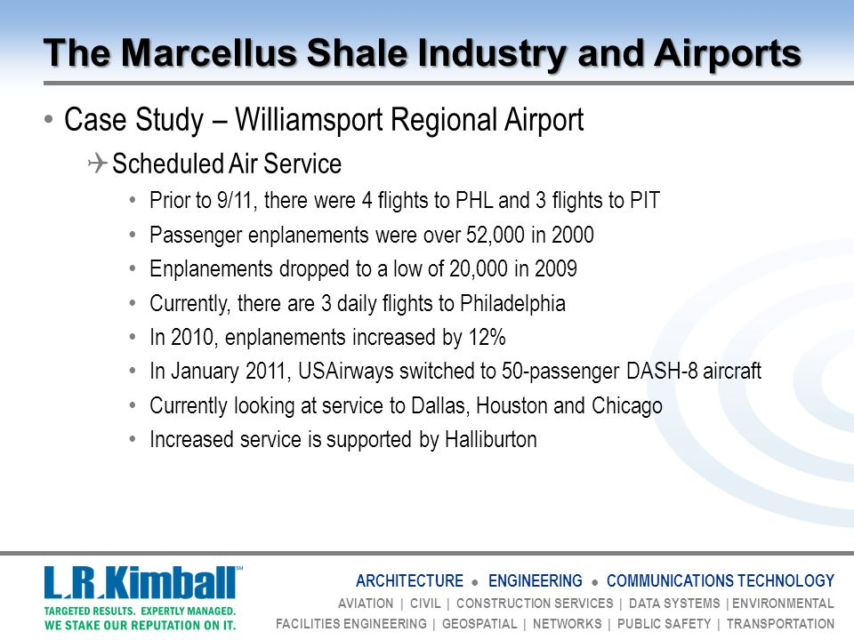 ARCHITECTURE ● ENGINEERING ● COMMUNICATIONS TECHNOLOGY AVIATION | CIVIL | CONSTRUCTION SERVICES | DATA SYSTEMS | ENVIRONMENTAL FACILITIES ENGINEERING | GEOSPATIAL | NETWORKS | PUBLIC SAFETY | TRANSPORTATION The Marcellus Shale Industry and Airports Case Study – Williamsport Regional Airport  Scheduled Air Service Prior to 9/11, there were 4 flights to PHL and 3 flights to PIT Passenger enplanements were over 52,000 in 2000 Enplanements dropped to a low of 20,000 in 2009 Currently, there are 3 daily flights to Philadelphia In 2010, enplanements increased by 12% In January 2011, USAirways switched to 50-passenger DASH-8 aircraft Currently looking at service to Dallas, Houston and Chicago Increased service is supported by Halliburton