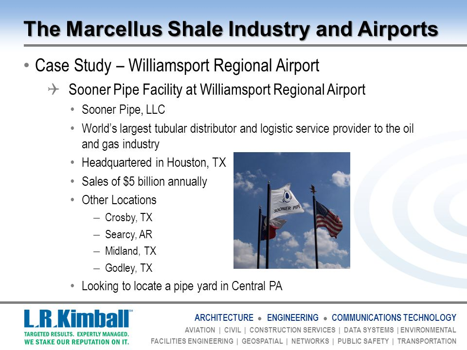 ARCHITECTURE ● ENGINEERING ● COMMUNICATIONS TECHNOLOGY AVIATION | CIVIL | CONSTRUCTION SERVICES | DATA SYSTEMS | ENVIRONMENTAL FACILITIES ENGINEERING | GEOSPATIAL | NETWORKS | PUBLIC SAFETY | TRANSPORTATION The Marcellus Shale Industry and Airports Case Study – Williamsport Regional Airport  Sooner Pipe Facility at Williamsport Regional Airport Sooner Pipe, LLC World's largest tubular distributor and logistic service provider to the oil and gas industry Headquartered in Houston, TX Sales of $5 billion annually Other Locations – Crosby, TX – Searcy, AR – Midland, TX – Godley, TX Looking to locate a pipe yard in Central PA