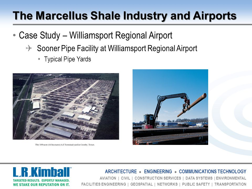 ARCHITECTURE ● ENGINEERING ● COMMUNICATIONS TECHNOLOGY AVIATION | CIVIL | CONSTRUCTION SERVICES | DATA SYSTEMS | ENVIRONMENTAL FACILITIES ENGINEERING | GEOSPATIAL | NETWORKS | PUBLIC SAFETY | TRANSPORTATION The Marcellus Shale Industry and Airports Case Study – Williamsport Regional Airport  Sooner Pipe Facility at Williamsport Regional Airport Typical Pipe Yards