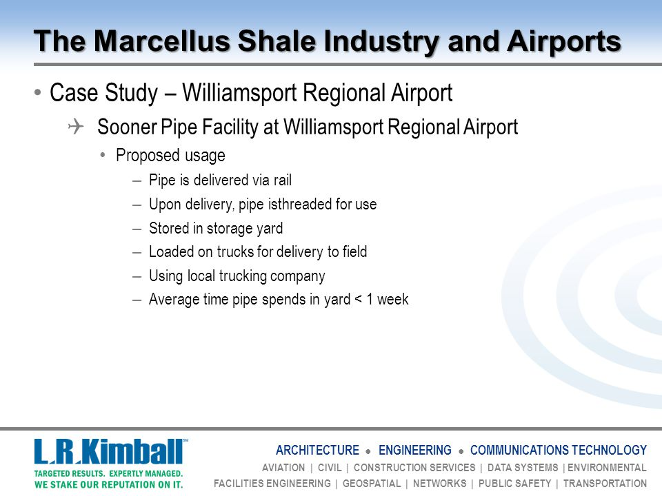 ARCHITECTURE ● ENGINEERING ● COMMUNICATIONS TECHNOLOGY AVIATION | CIVIL | CONSTRUCTION SERVICES | DATA SYSTEMS | ENVIRONMENTAL FACILITIES ENGINEERING | GEOSPATIAL | NETWORKS | PUBLIC SAFETY | TRANSPORTATION The Marcellus Shale Industry and Airports Case Study – Williamsport Regional Airport  Sooner Pipe Facility at Williamsport Regional Airport Proposed usage – Pipe is delivered via rail – Upon delivery, pipe isthreaded for use – Stored in storage yard – Loaded on trucks for delivery to field – Using local trucking company – Average time pipe spends in yard < 1 week