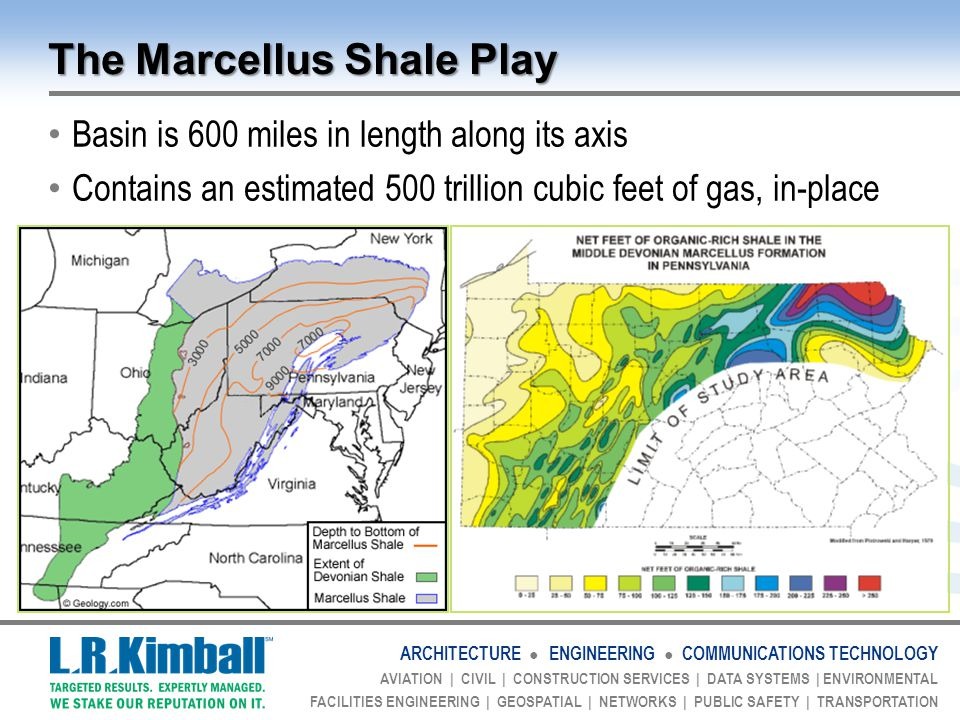 ARCHITECTURE ● ENGINEERING ● COMMUNICATIONS TECHNOLOGY AVIATION | CIVIL | CONSTRUCTION SERVICES | DATA SYSTEMS | ENVIRONMENTAL FACILITIES ENGINEERING | GEOSPATIAL | NETWORKS | PUBLIC SAFETY | TRANSPORTATION The Marcellus Shale Play Basin is 600 miles in length along its axis Contains an estimated 500 trillion cubic feet of gas, in-place