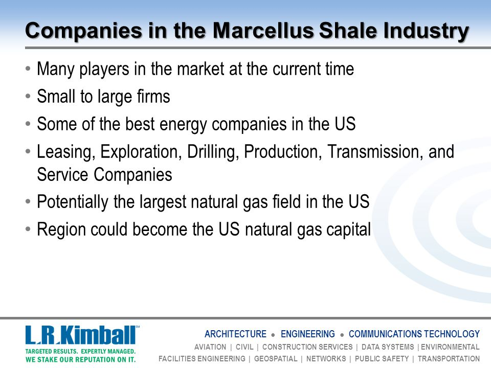 ARCHITECTURE ● ENGINEERING ● COMMUNICATIONS TECHNOLOGY AVIATION | CIVIL | CONSTRUCTION SERVICES | DATA SYSTEMS | ENVIRONMENTAL FACILITIES ENGINEERING | GEOSPATIAL | NETWORKS | PUBLIC SAFETY | TRANSPORTATION Companies in the Marcellus Shale Industry Many players in the market at the current time Small to large firms Some of the best energy companies in the US Leasing, Exploration, Drilling, Production, Transmission, and Service Companies Potentially the largest natural gas field in the US Region could become the US natural gas capital