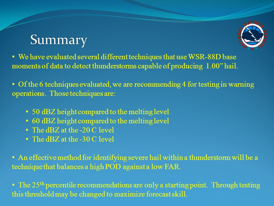Summary We have evaluated several different techniques that use WSR-88D base moments of data to detect thunderstorms capable of producing 1.00 hail.