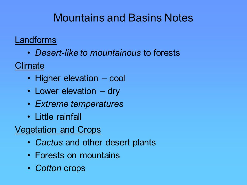 Mountains and Basins Notes Landforms Desert-like to mountainous to forests Climate Higher elevation – cool Lower elevation – dry Extreme temperatures Little rainfall Vegetation and Crops Cactus and other desert plants Forests on mountains Cotton crops