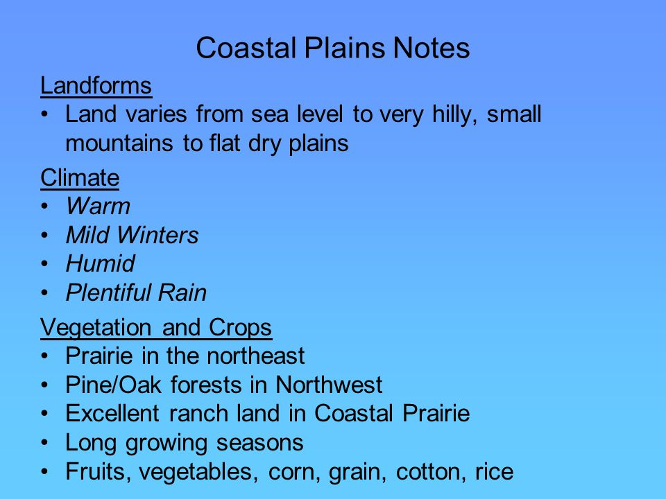 Coastal Plains Notes Landforms Land varies from sea level to very hilly, small mountains to flat dry plains Climate Warm Mild Winters Humid Plentiful Rain Vegetation and Crops Prairie in the northeast Pine/Oak forests in Northwest Excellent ranch land in Coastal Prairie Long growing seasons Fruits, vegetables, corn, grain, cotton, rice