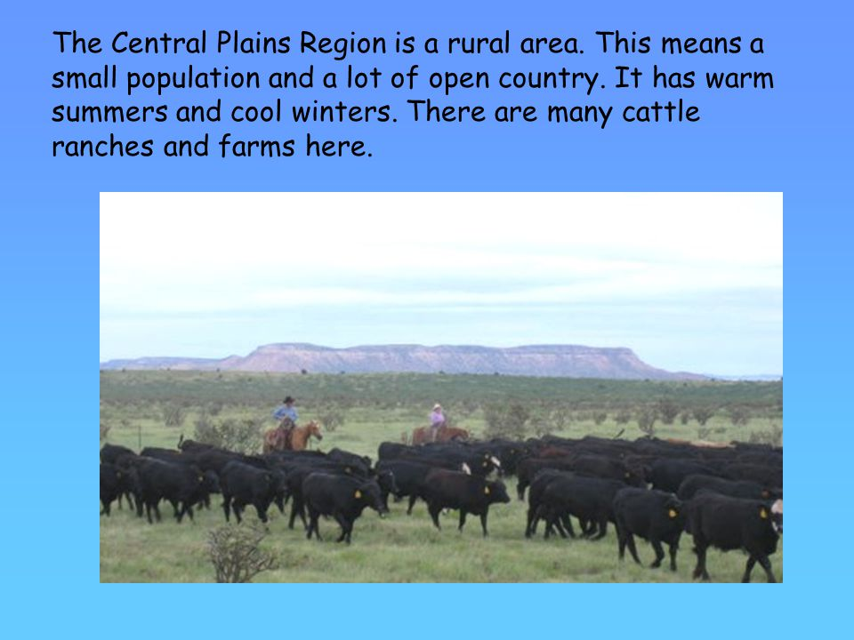 The Central Plains Region is a rural area.This means a small population and a lot of open country.
