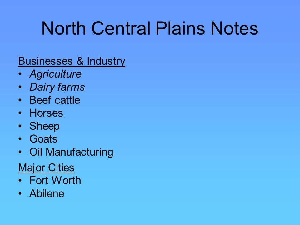North Central Plains Notes Businesses & Industry Agriculture Dairy farms Beef cattle Horses Sheep Goats Oil Manufacturing Major Cities Fort Worth Abilene