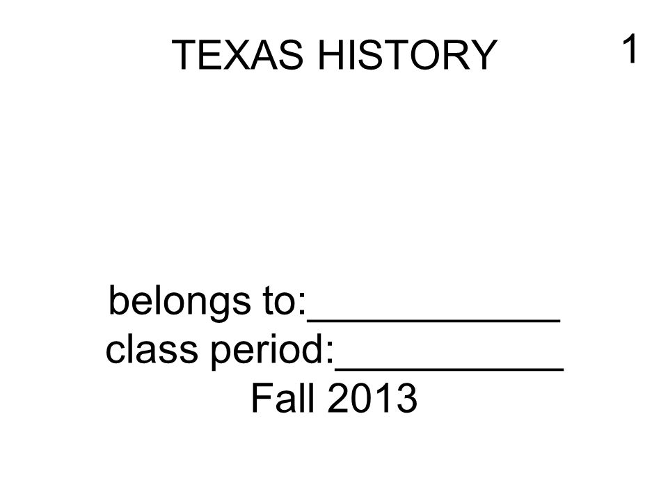 TEXAS HISTORY belongs to:___________ class period:__________ Fall 2013 1