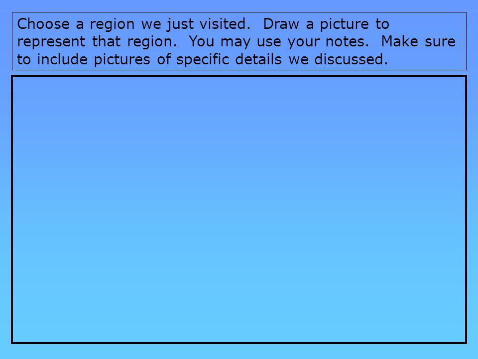 Choose a region we just visited.Draw a picture to represent that region.