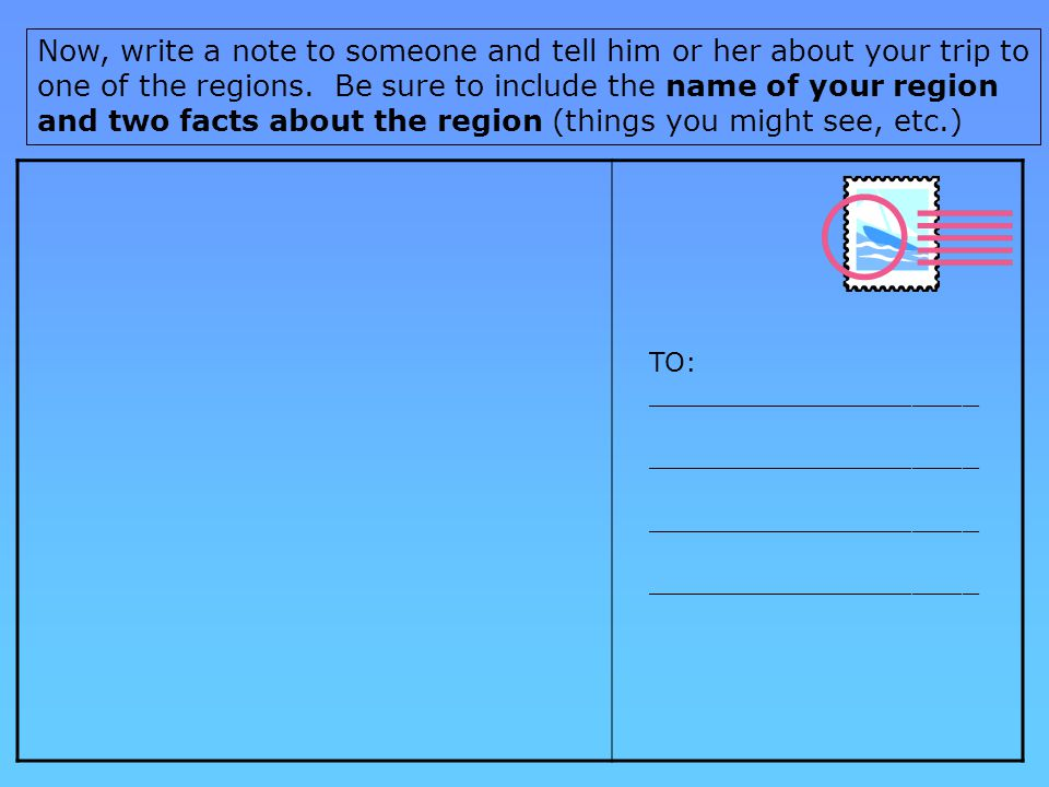 Now, write a note to someone and tell him or her about your trip to one of the regions.