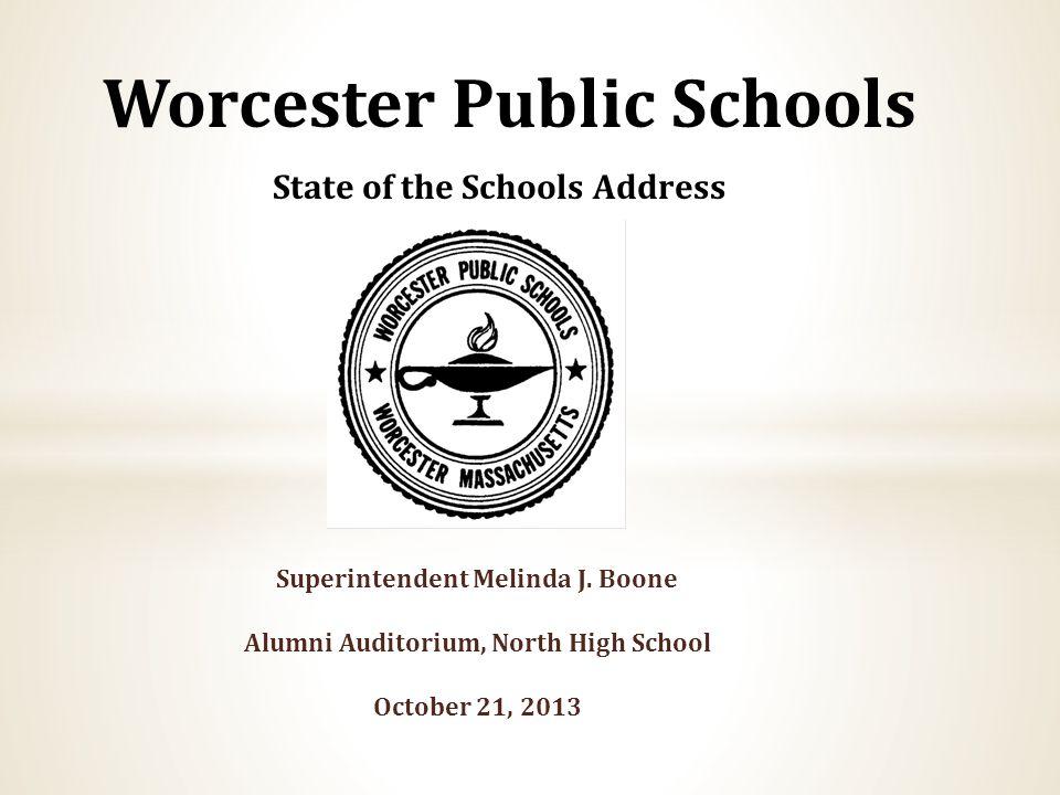 Superintendent Melinda J. Boone Alumni Auditorium, North High School October 21, 2013 Worcester Public Schools State of the Schools Address