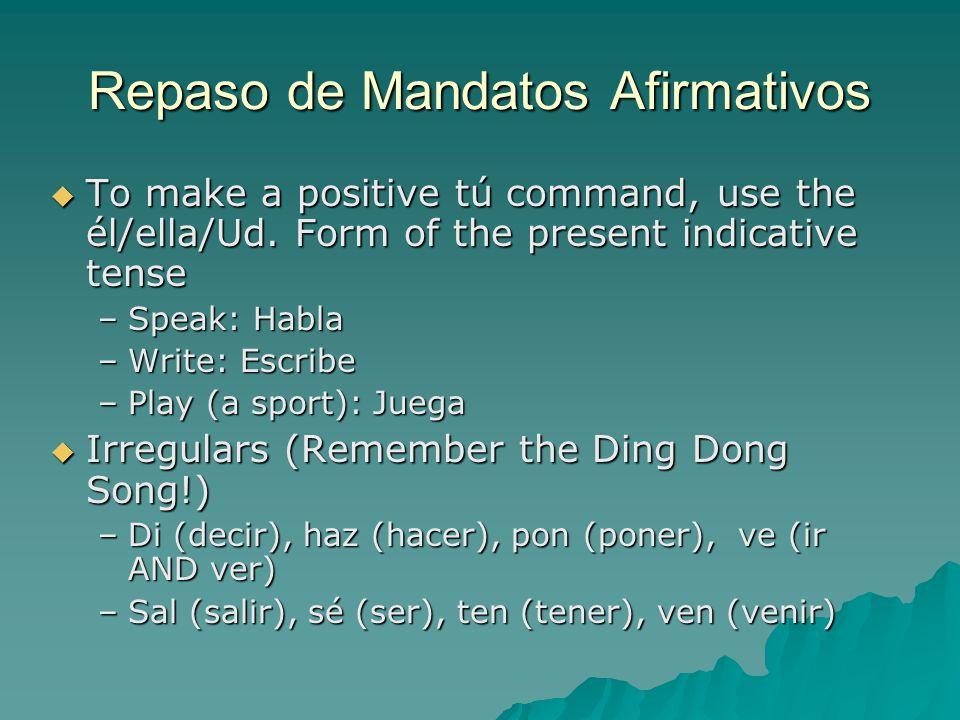 Repaso de Mandatos Afirmativos  To make a positive tú command, use the él/ella/Ud.