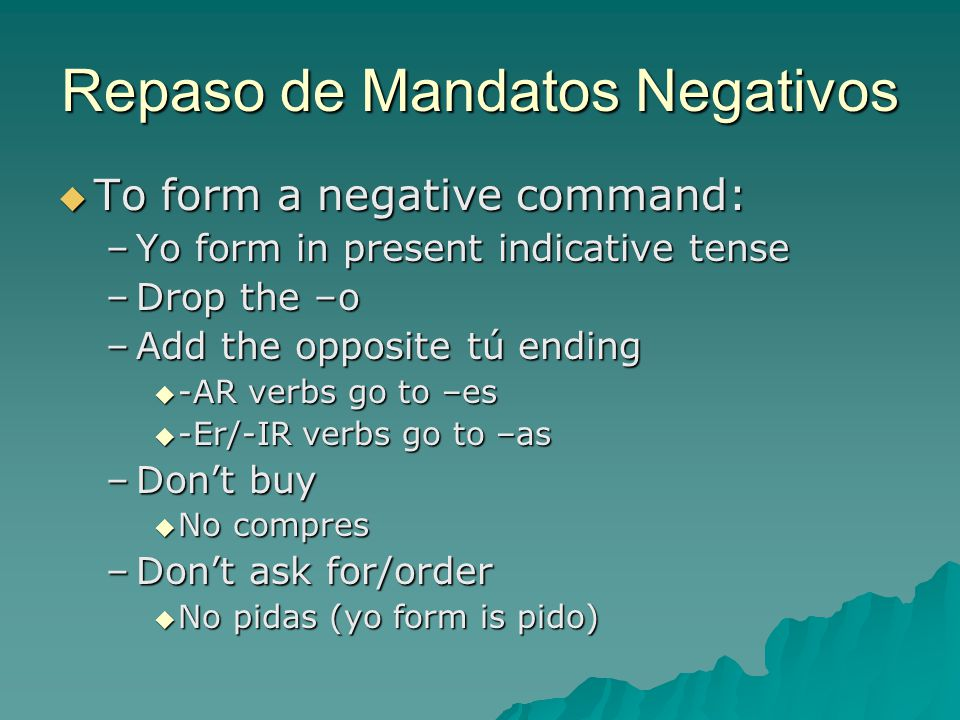 Repaso de Mandatos Negativos  To form a negative command: –Yo form in present indicative tense –Drop the –o –Add the opposite tú ending  -AR verbs go to –es  -Er/-IR verbs go to –as –Don't buy  No compres –Don't ask for/order  No pidas (yo form is pido)