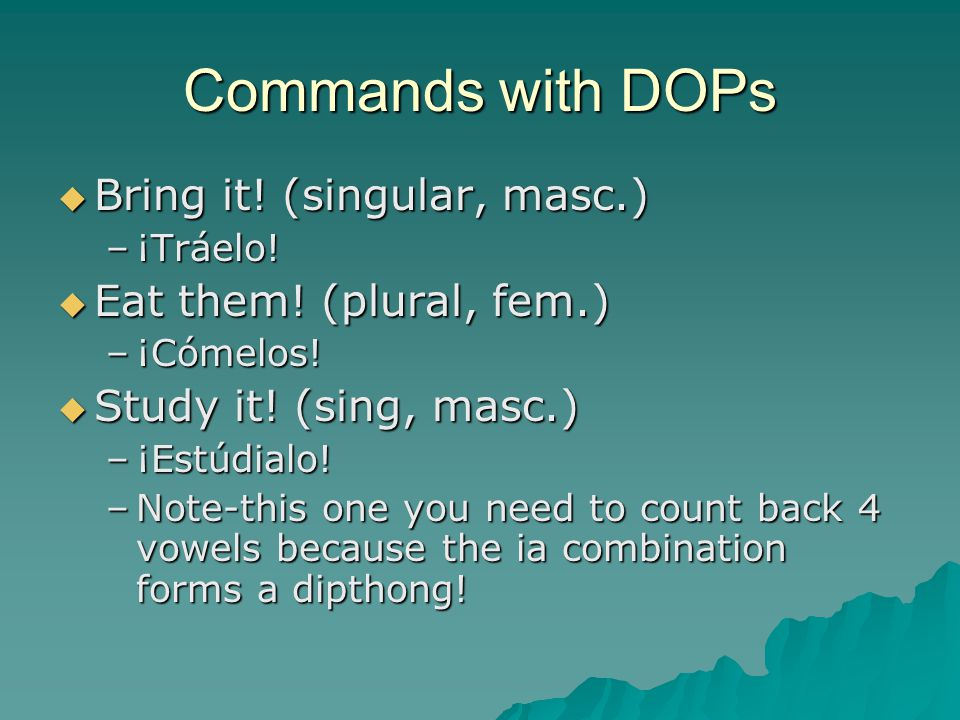 Commands with DOPs  Bring it.(singular, masc.) –¡Tráelo.