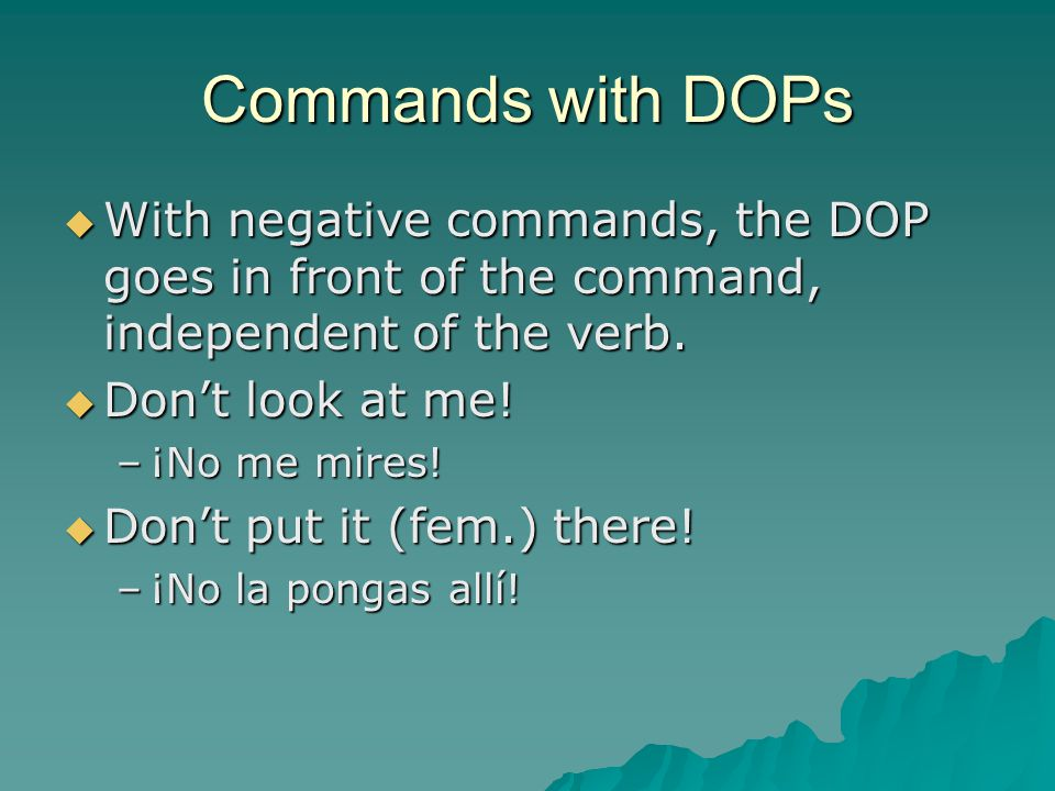 Commands with DOPs  With negative commands, the DOP goes in front of the command, independent of the verb.