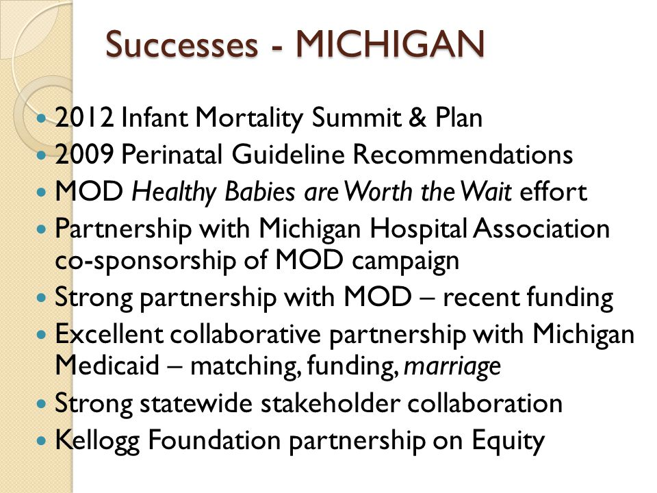 Successes - MICHIGAN 2012 Infant Mortality Summit & Plan 2009 Perinatal Guideline Recommendations MOD Healthy Babies are Worth the Wait effort Partnership with Michigan Hospital Association co-sponsorship of MOD campaign Strong partnership with MOD – recent funding Excellent collaborative partnership with Michigan Medicaid – matching, funding, marriage Strong statewide stakeholder collaboration Kellogg Foundation partnership on Equity