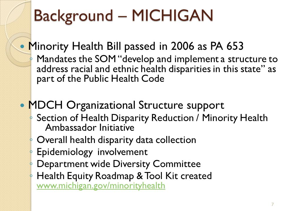 Background – MICHIGAN Minority Health Bill passed in 2006 as PA 653 ◦ Mandates the SOM develop and implement a structure to address racial and ethnic health disparities in this state as part of the Public Health Code MDCH Organizational Structure support ◦ Section of Health Disparity Reduction / Minority Health Ambassador Initiative ◦ Overall health disparity data collection ◦ Epidemiology involvement ◦ Department wide Diversity Committee ◦ Health Equity Roadmap & Tool Kit created www.michigan.gov/minorityhealth www.michigan.gov/minorityhealth 7