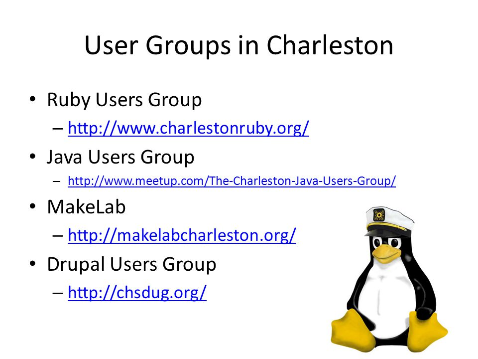 User Groups in Charleston Ruby Users Group – http://www.charlestonruby.org/ http://www.charlestonruby.org/ Java Users Group – http://www.meetup.com/The-Charleston-Java-Users-Group/ http://www.meetup.com/The-Charleston-Java-Users-Group/ MakeLab – http://makelabcharleston.org/ http://makelabcharleston.org/ Drupal Users Group – http://chsdug.org/ http://chsdug.org/