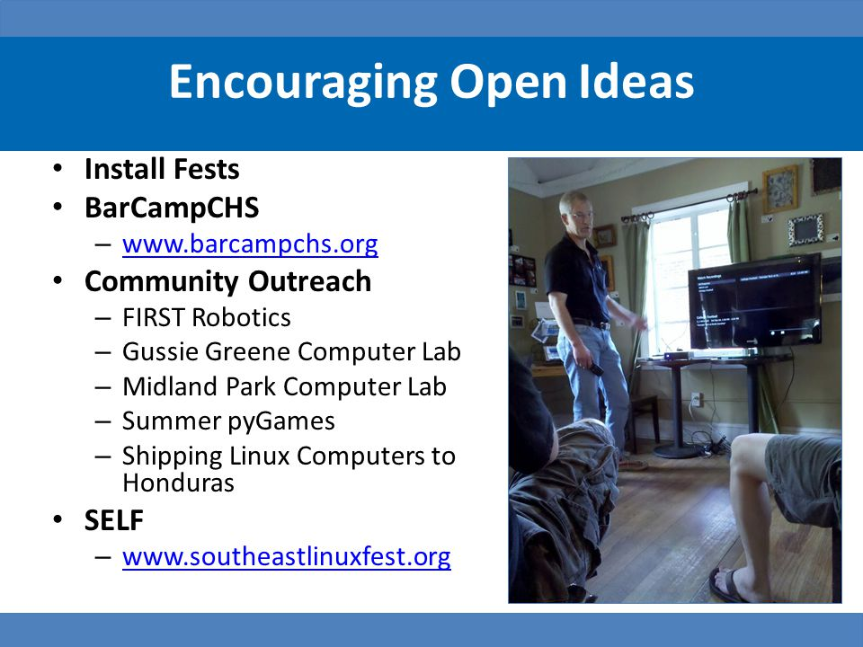 Encouraging Open Ideas Install Fests BarCampCHS – www.barcampchs.org www.barcampchs.org Community Outreach – FIRST Robotics – Gussie Greene Computer Lab – Midland Park Computer Lab – Summer pyGames – Shipping Linux Computers to Honduras SELF – www.southeastlinuxfest.org www.southeastlinuxfest.org