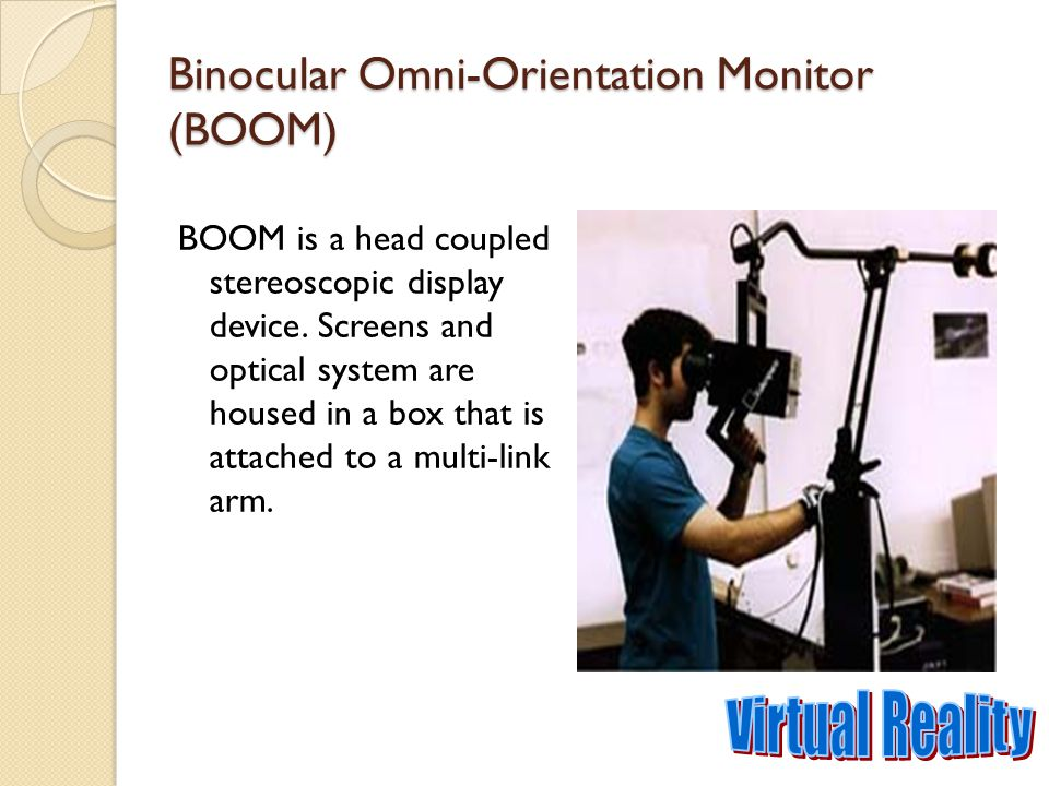 Binocular Omni-Orientation Monitor (BOOM) BOOM is a head coupled stereoscopic display device. Screens and optical system are housed in a box that is a