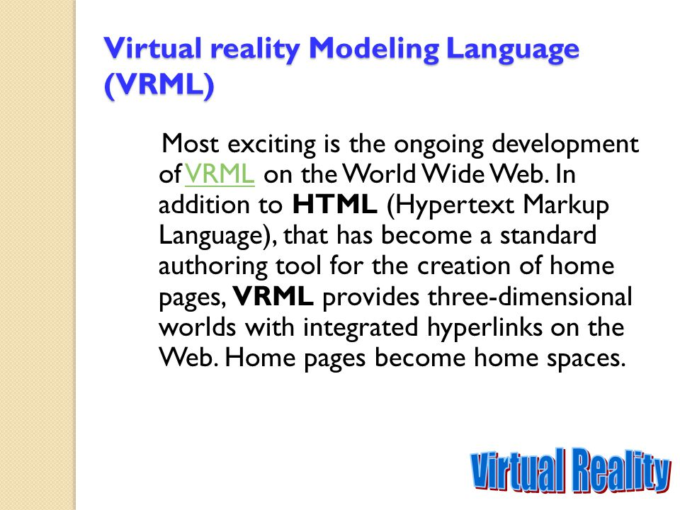 Virtual reality Modeling Language (VRML) Most exciting is the ongoing development of VRML on the World Wide Web. In addition to HTML (Hypertext Markup