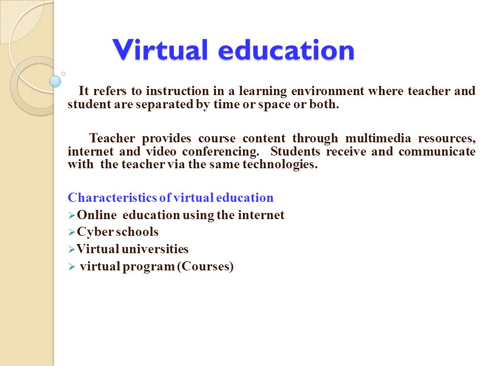 Virtual education It refers to instruction in a learning environment where teacher and student are separated by time or space or both. Teacher provide