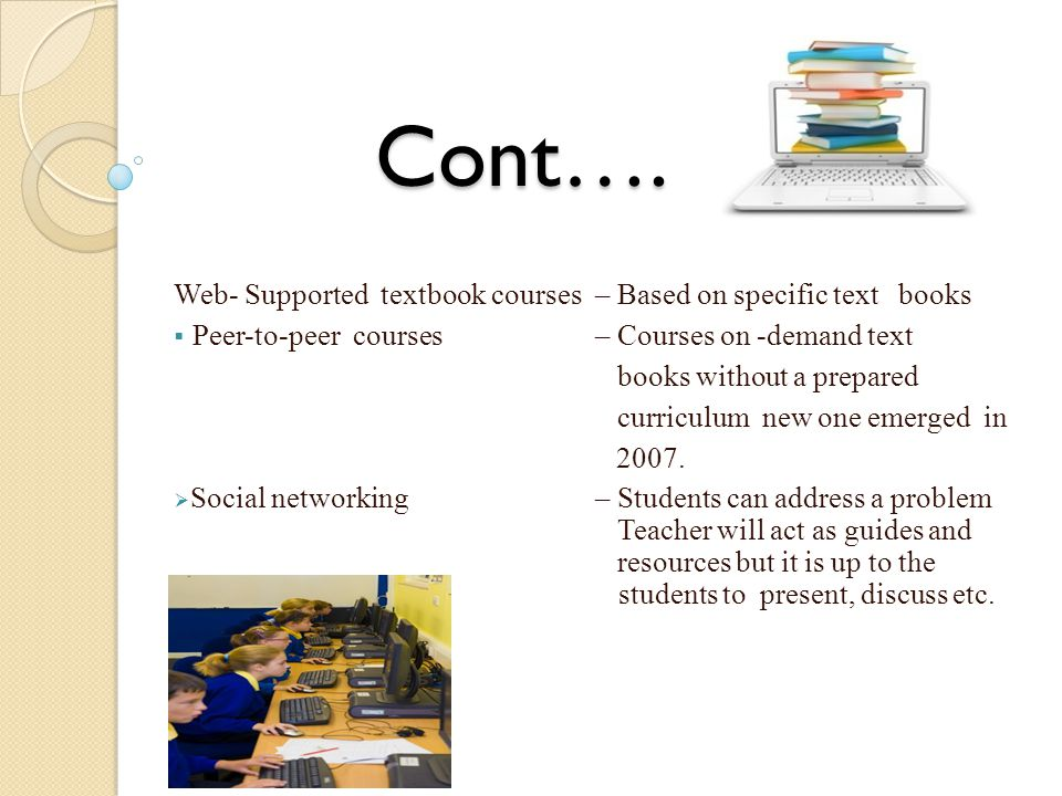 Cont…. Web- Supported textbook courses – Based on specific text books  Peer-to-peer courses – Courses on -demand text books without a prepared curric
