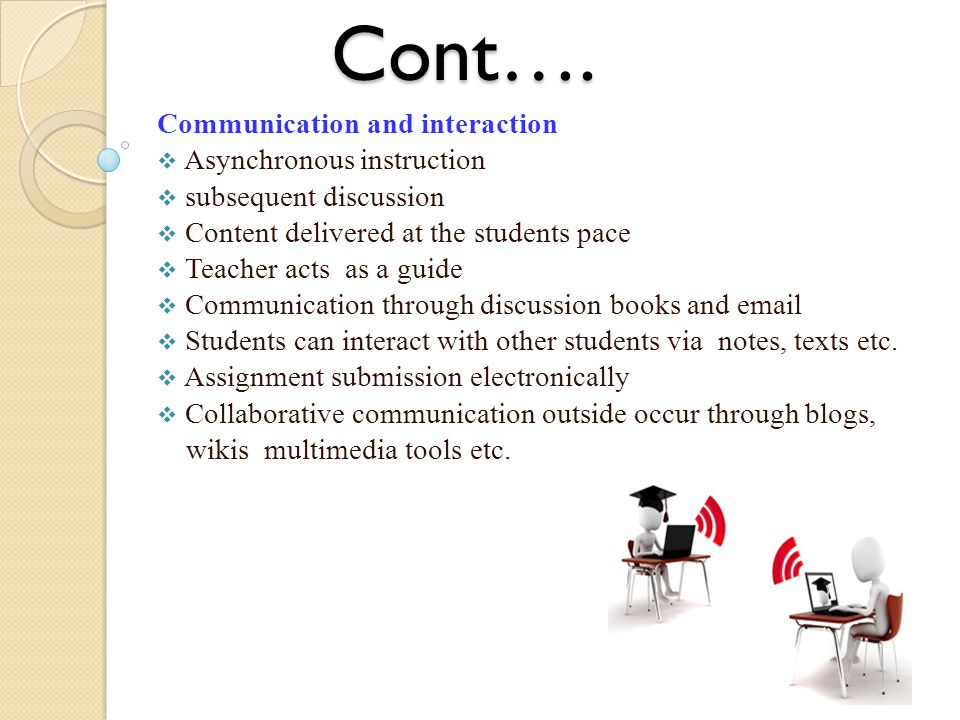 Cont…. Communication and interaction  Asynchronous instruction  subsequent discussion  Content delivered at the students pace  Teacher acts as a g